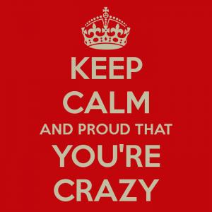 Blog 0006 Keep Calm and Crazy